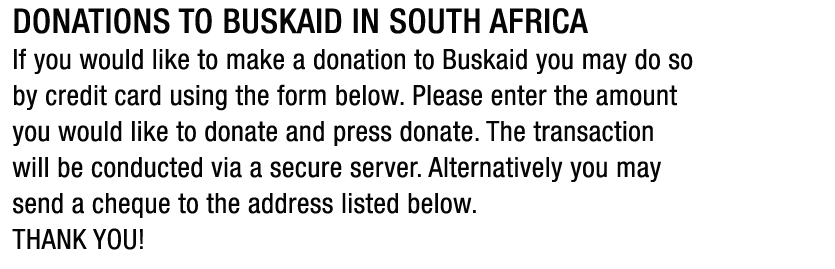 Donations to Buskaid in South Africa. If you would like to make a donation to Buskaid you may do so by credit card using the form below. Please enter the amount you would like to donate and press donate. The transaction will be conducted via a secure server. Alternatively you may send a cheque to the address listed below. THANK YOU!