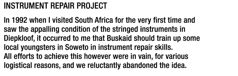 Instrument Repair Project In 1992 when I visited South Africa for the very first time and saw the appalling condition of the stringed instruments in  Diepkloof, it occurred to me that Buskaid should train up some local youngsters in Soweto in instrument repair skills. All efforts to achieve this however were in vain, for various logistical reasons, and we reluctantly abandoned the idea.
