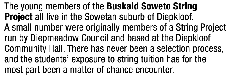 The young members of the Buskaid Soweto String Project all live in the Sowetan suburb of Diepkloof. A small number were originally members of a String Project run by Diepmeadow Council and based at the Diepkloof Community Hall. There has never been a selection process,  and the students' exposure to string tuition has for the most part been a matter of chance encounter.